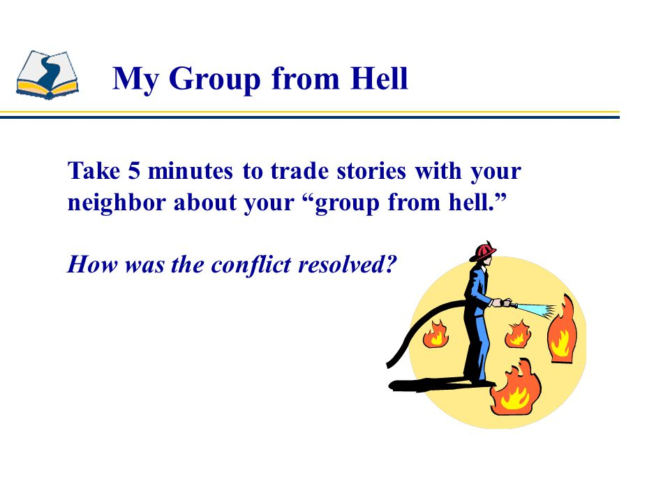 My Group from Hell Take 5 minutes to trade stories with your neighbor about your group from hell. How was the conflict resolved?