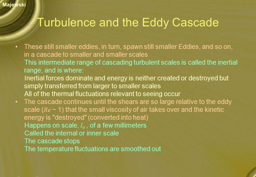 Turbulence and the Eddy Cascade These still smaller eddies, in turn, spawn still smaller Eddies, and so on, in a cascade to smaller and smaller scales This intermediate range of cascading turbulent scales is called the inertial range, and is where: Inertial forces dominate and energy is neither created or destroyed but simply transferred from larger to smaller scales All of the thermal fluctuations relevant to seeing occur The cascade continues until the shears are so large relative to the eddy scale ( Re ~ 1) that the small viscosity of air takes over and the kinetic energy is destroyed (converted into heat) Happens on scale, l 0, of a few millimeters Called the internal or inner scale The cascade stops The temperature fluctuations are smoothed out Majewski