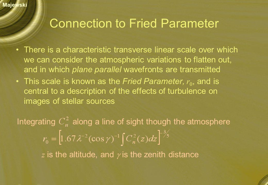 Connection to Fried Parameter There is a characteristic transverse linear scale over which we can consider the atmospheric variations to flatten out, and in which plane parallel wavefronts are transmitted This scale is known as the Fried Parameter, r 0, and is central to a description of the effects of turbulence on images of stellar sources Majewski Integratingalong a line of sight though the atmosphere z is the altitude, and  is the zenith distance