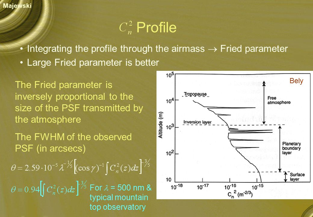 The Fried parameter is inversely proportional to the size of the PSF transmitted by the atmosphere The FWHM of the observed PSF (in arcsecs) Profile Bely Integrating the profile through the airmass  Fried parameter Large Fried parameter is better For = 500 nm & typical mountain top observatory Majewski