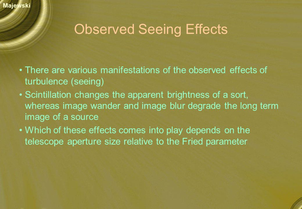 Observed Seeing Effects There are various manifestations of the observed effects of turbulence (seeing) Scintillation changes the apparent brightness of a sort, whereas image wander and image blur degrade the long term image of a source Which of these effects comes into play depends on the telescope aperture size relative to the Fried parameter Majewski