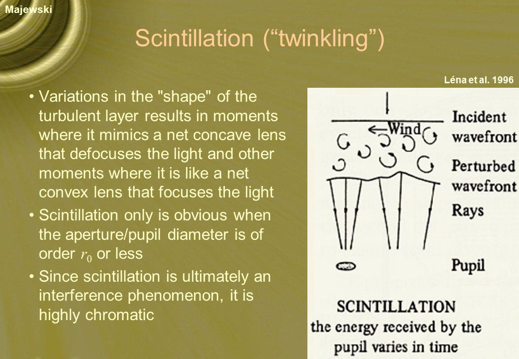 Scintillation ( twinkling ) Variations in the shape of the turbulent layer results in moments where it mimics a net concave lens that defocuses the light and other moments where it is like a net convex lens that focuses the light Scintillation only is obvious when the aperture/pupil diameter is of order r 0 or less Since scintillation is ultimately an interference phenomenon, it is highly chromatic Majewski Léna et al.