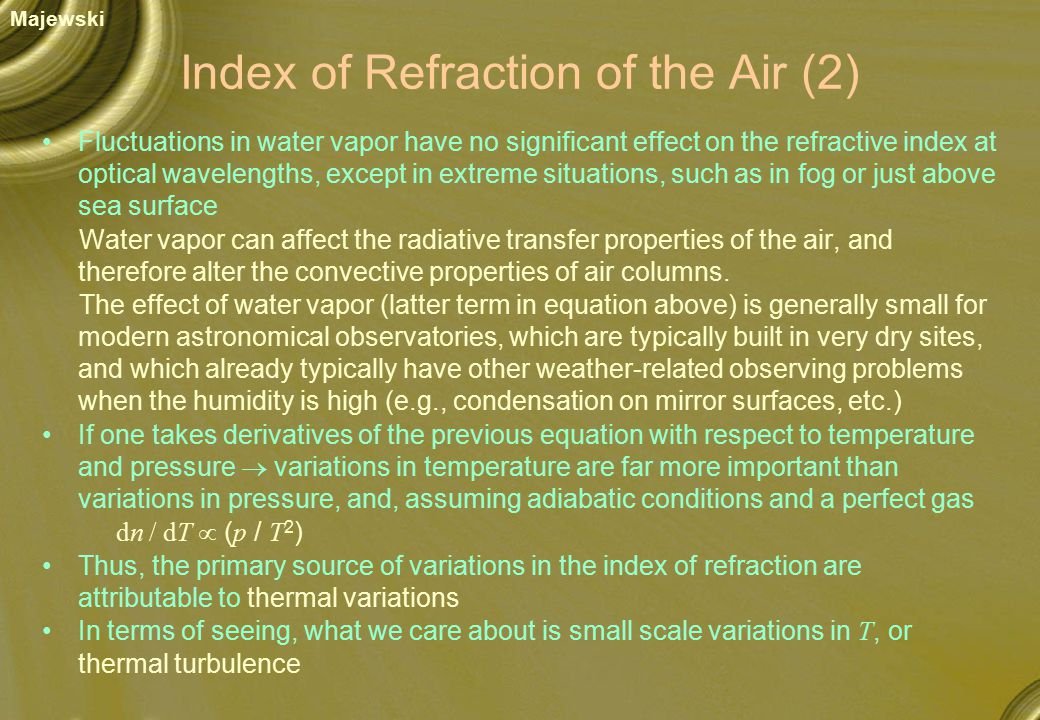 Index of Refraction of the Air (2) Fluctuations in water vapor have no significant effect on the refractive index at optical wavelengths, except in extreme situations, such as in fog or just above sea surface Water vapor can affect the radiative transfer properties of the air, and therefore alter the convective properties of air columns.