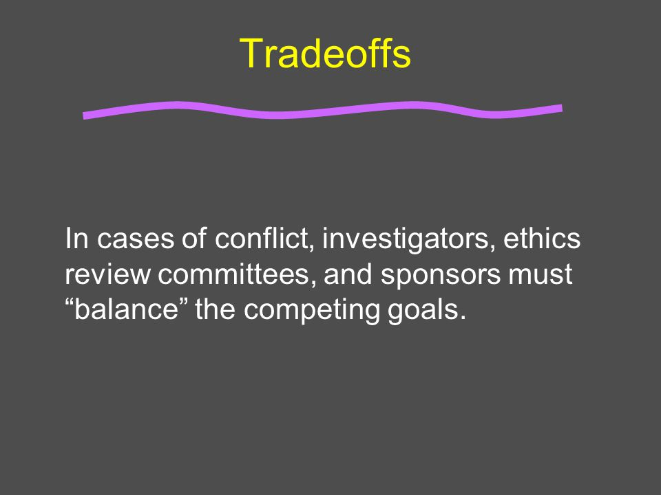 """Tradeoffs In cases of conflict, investigators, ethics review committees, and sponsors must """"balance"""" the competing goals."""