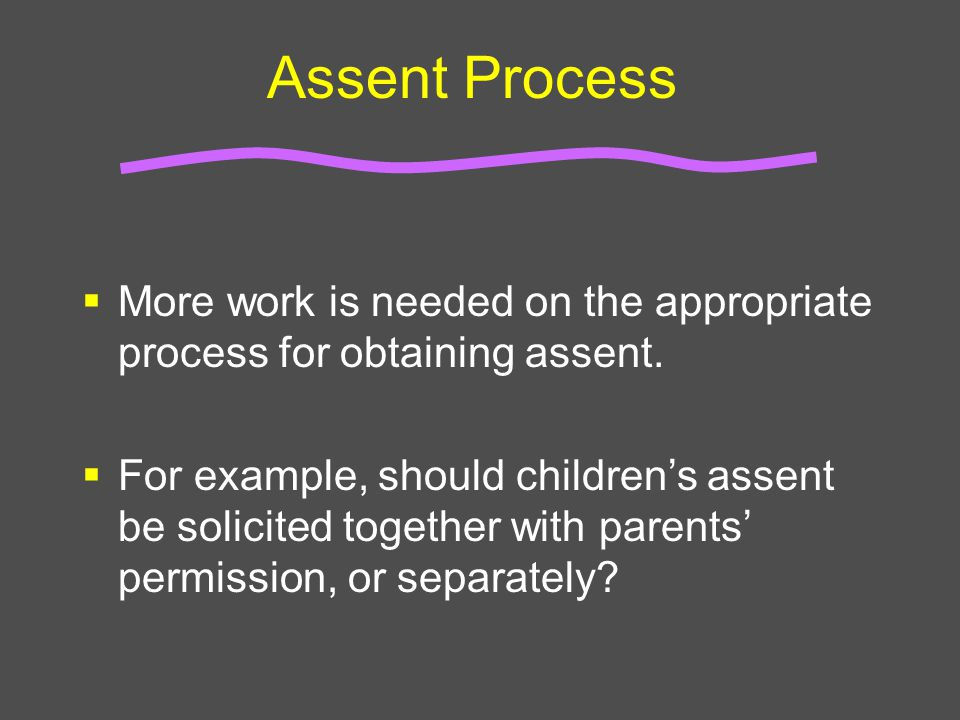 Assent Process  More work is needed on the appropriate process for obtaining assent.  For example, should children's assent be solicited together wi