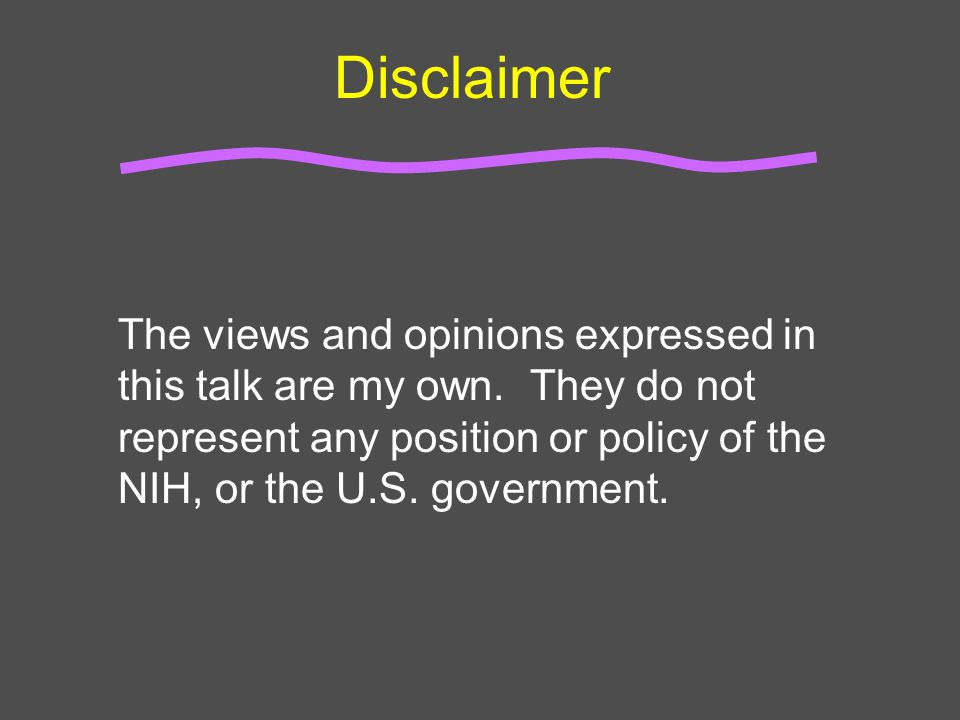 Disclaimer The views and opinions expressed in this talk are my own. They do not represent any position or policy of the NIH, or the U.S. government.