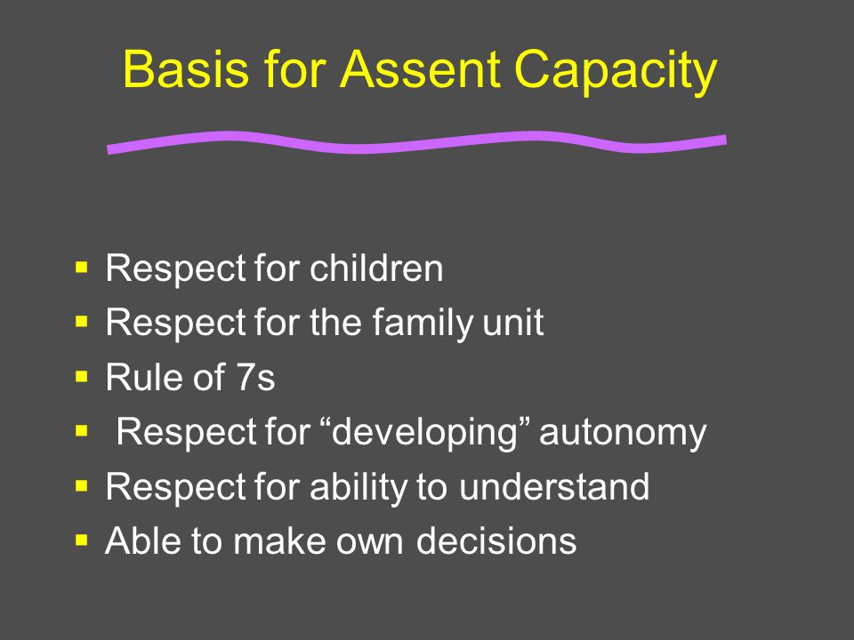 """Basis for Assent Capacity  Respect for children  Respect for the family unit  Rule of 7s  Respect for """"developing"""" autonomy  Respect for ability"""