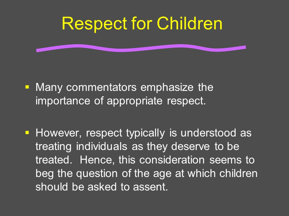 Respect for Children  Many commentators emphasize the importance of appropriate respect.  However, respect typically is understood as treating indiv