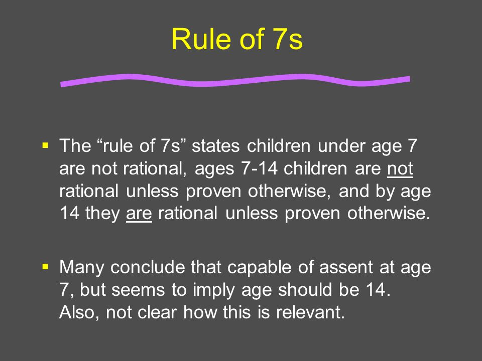 """Rule of 7s  The """"rule of 7s"""" states children under age 7 are not rational, ages 7-14 children are not rational unless proven otherwise, and by age 14"""