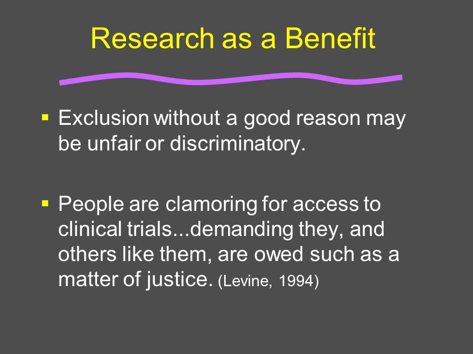 Research as a Benefit  Exclusion without a good reason may be unfair or discriminatory.  People are clamoring for access to clinical trials...demand