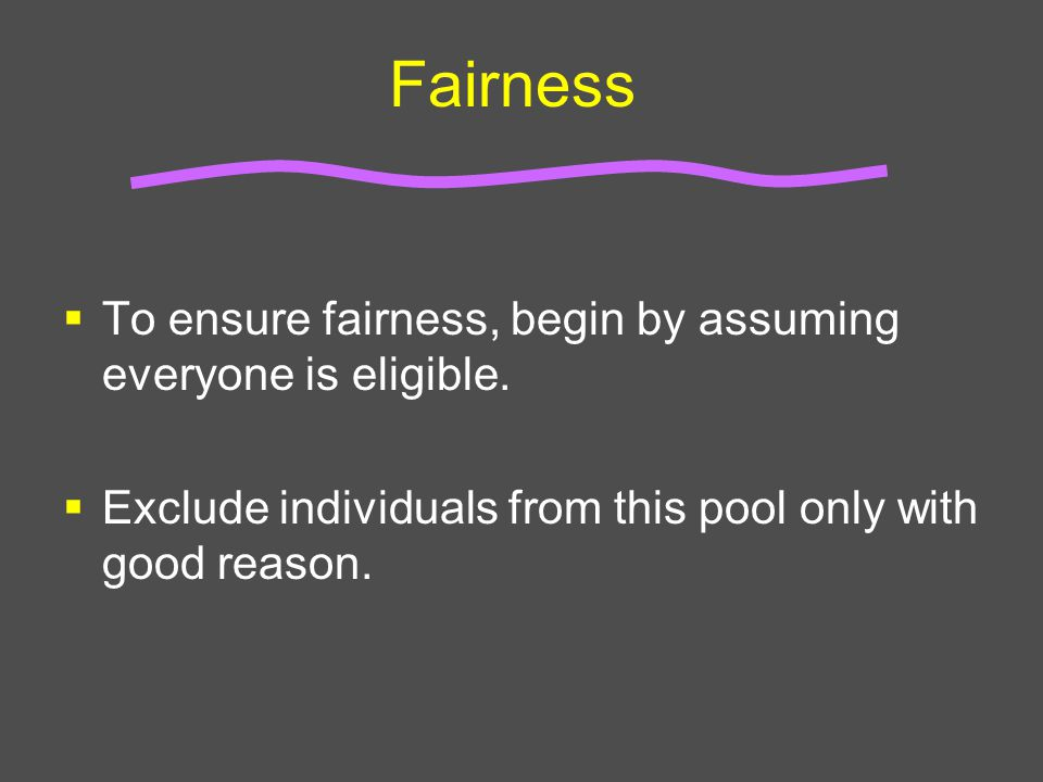 Fairness  To ensure fairness, begin by assuming everyone is eligible.  Exclude individuals from this pool only with good reason.