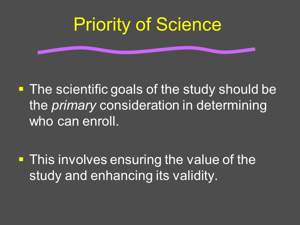 Priority of Science  The scientific goals of the study should be the primary consideration in determining who can enroll.  This involves ensuring th