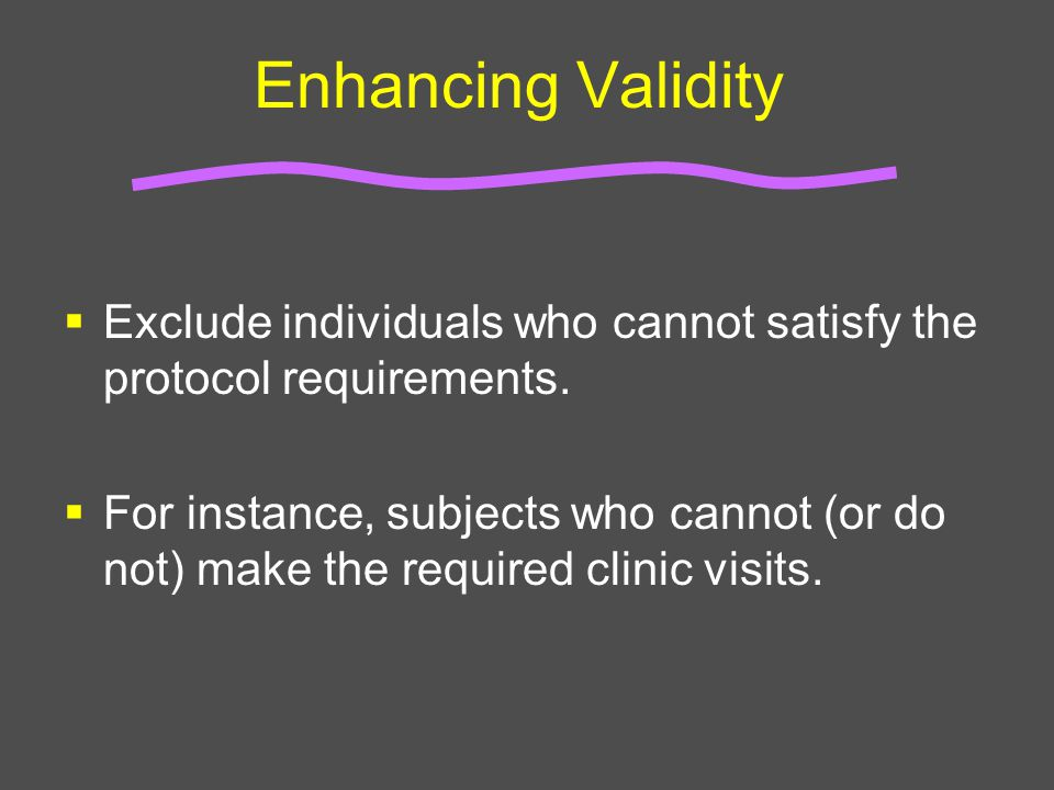 Enhancing Validity  Exclude individuals who cannot satisfy the protocol requirements.  For instance, subjects who cannot (or do not) make the requir