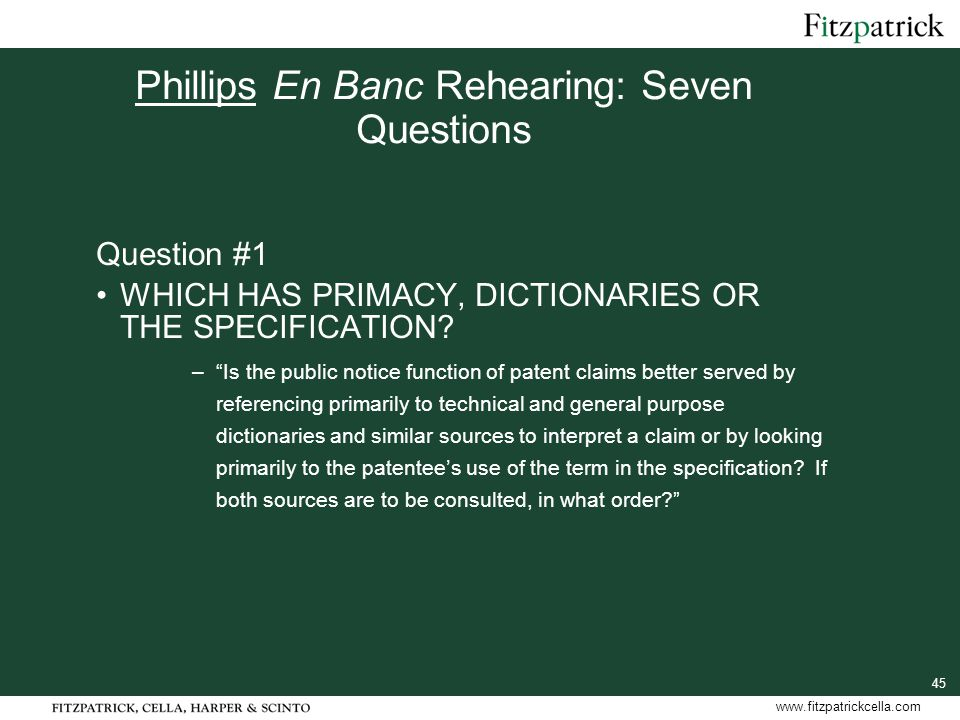 45 www.fitzpatrickcella.com Phillips En Banc Rehearing: Seven Questions Question #1 WHICH HAS PRIMACY, DICTIONARIES OR THE SPECIFICATION.