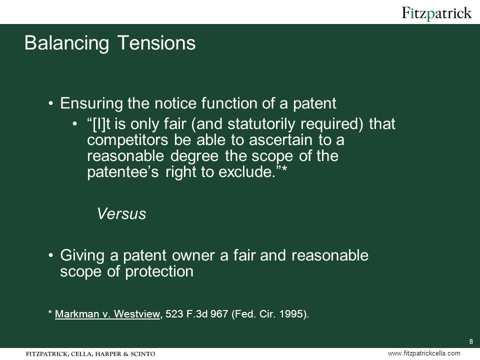 8 www.fitzpatrickcella.com Balancing Tensions Ensuring the notice function of a patent [I]t is only fair (and statutorily required) that competitors be able to ascertain to a reasonable degree the scope of the patentee's right to exclude. * Versus Giving a patent owner a fair and reasonable scope of protection * Markman v.