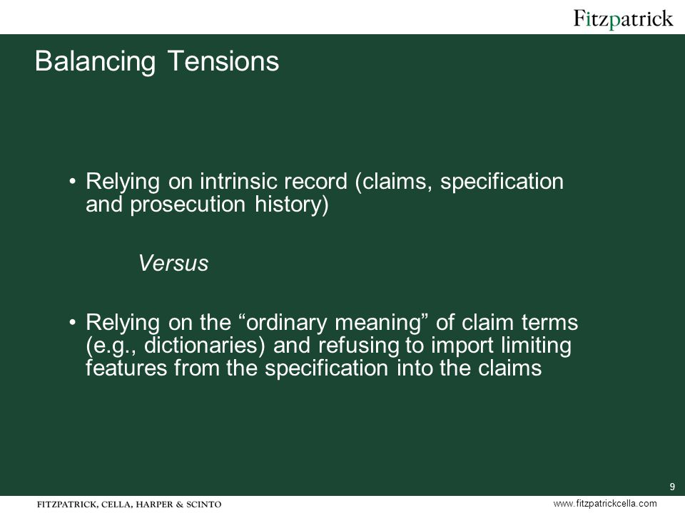 9 www.fitzpatrickcella.com Balancing Tensions Relying on intrinsic record (claims, specification and prosecution history) Versus Relying on the ordinary meaning of claim terms (e.g., dictionaries) and refusing to import limiting features from the specification into the claims