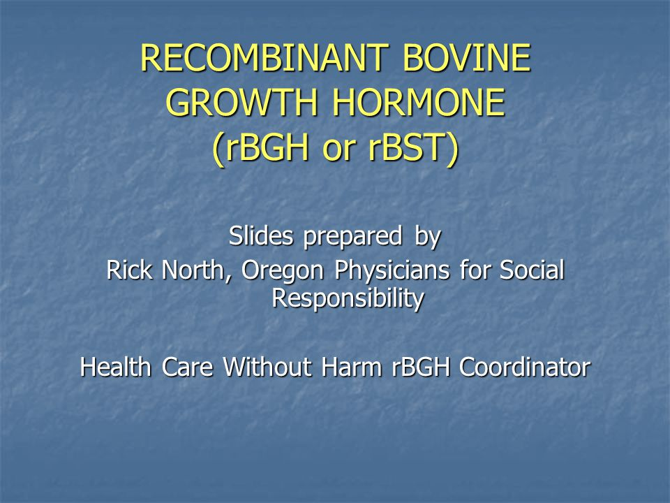 RECOMBINANT BOVINE GROWTH HORMONE (rBGH or rBST) Slides prepared by Rick North, Oregon Physicians for Social Responsibility Health Care Without Harm rBGH Coordinator