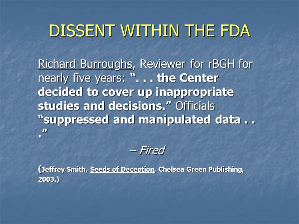 DISSENT WITHIN THE FDA Richard Burroughs, Reviewer for rBGH for nearly five years: ...