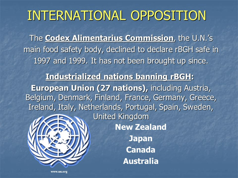 INTERNATIONAL OPPOSITION INTERNATIONAL OPPOSITION The Codex Alimentarius Commission, the U.N.'s main food safety body, declined to declare rBGH safe in 1997 and 1999.