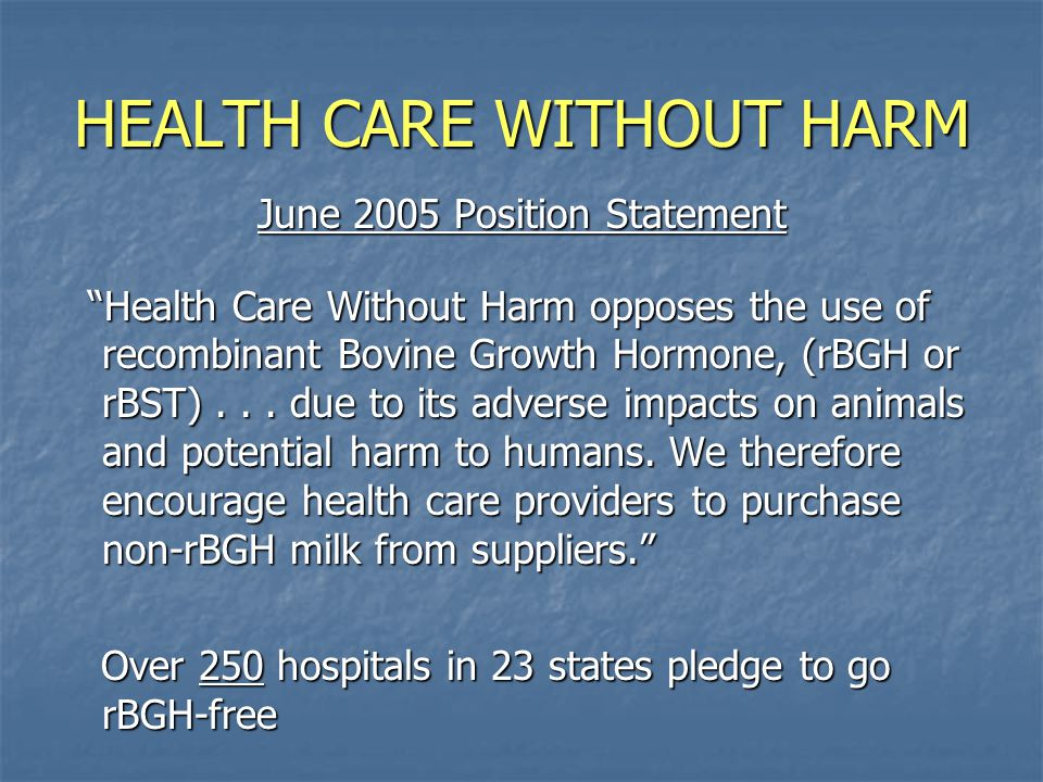 HEALTH CARE WITHOUT HARM June 2005 Position Statement Health Care Without Harm opposes the use of recombinant Bovine Growth Hormone, (rBGH or rBST)...