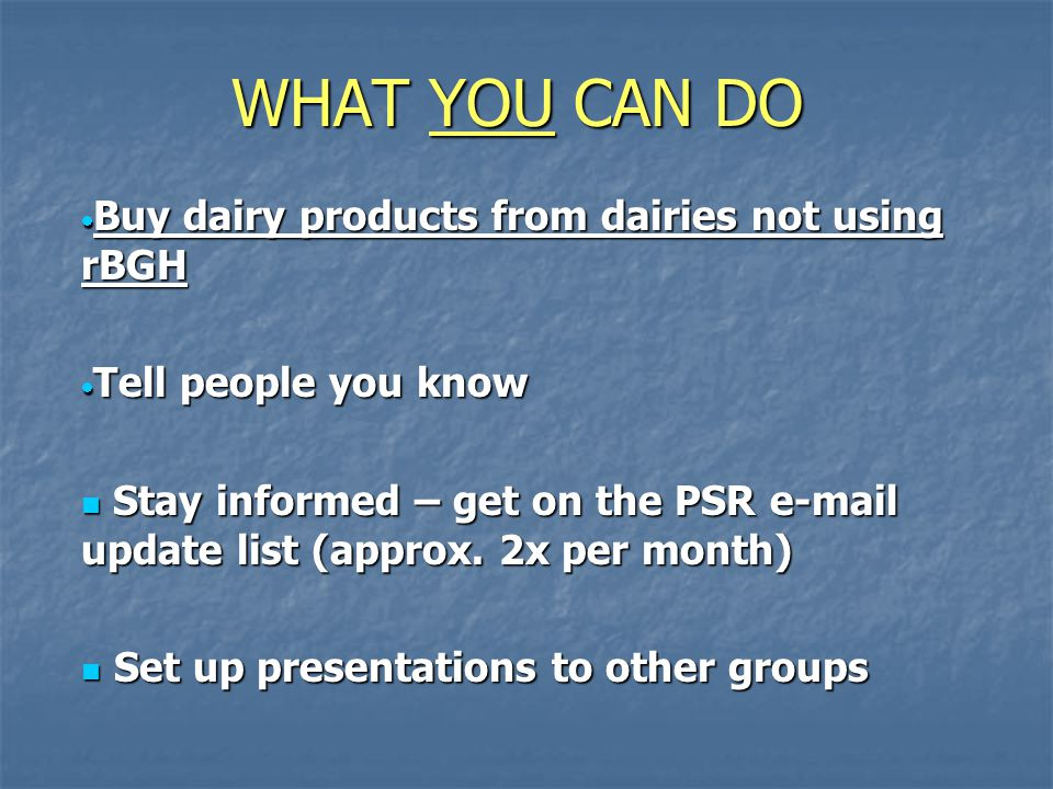 WHAT YOU CAN DO  Buy dairy products from dairies not using rBGH  Tell people you know Stay informed – get on the PSR e-mail update list (approx.