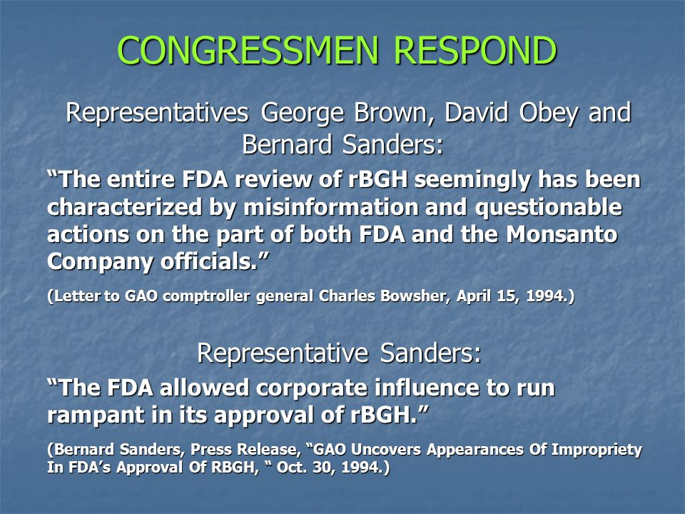 CONGRESSMEN RESPOND Representatives George Brown, David Obey and Bernard Sanders: Representatives George Brown, David Obey and Bernard Sanders: The entire FDA review of rBGH seemingly has been characterized by misinformation and questionable actions on the part of both FDA and the Monsanto Company officials. (Letter to GAO comptroller general Charles Bowsher, April 15, 1994.) Representative Sanders: Representative Sanders: The FDA allowed corporate influence to run rampant in its approval of rBGH. The FDA allowed corporate influence to run rampant in its approval of rBGH. (Bernard Sanders, Press Release, GAO Uncovers Appearances Of Impropriety In FDA's Approval Of RBGH, Oct.