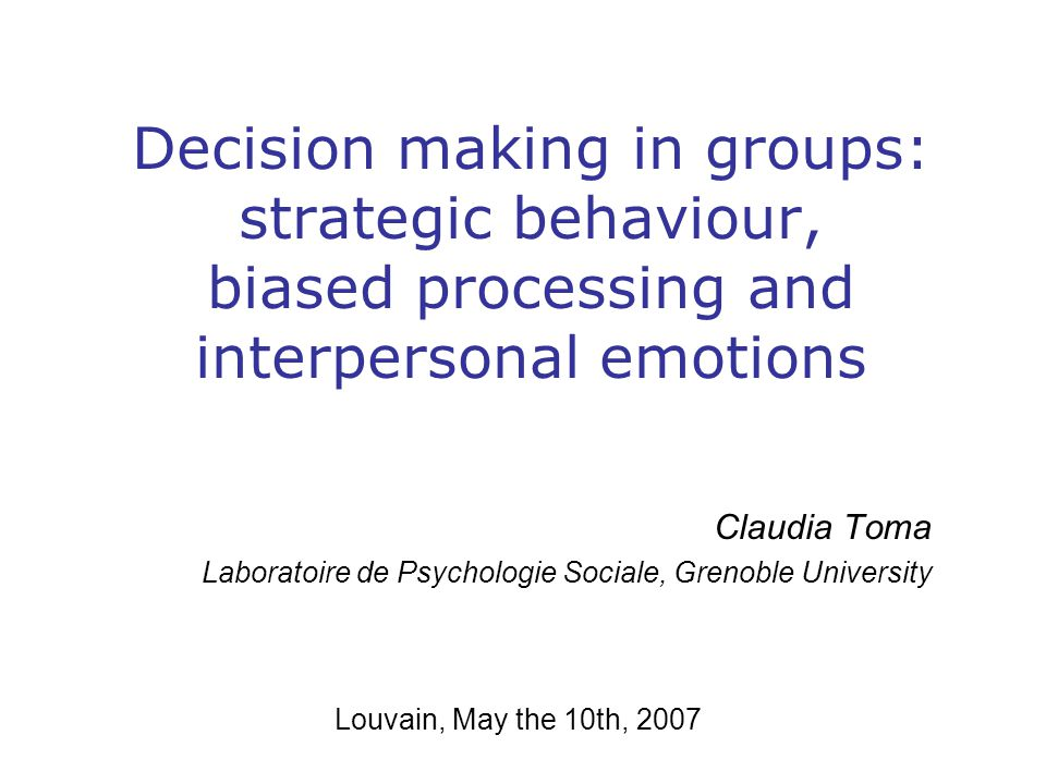 Decision making in groups: strategic behaviour, biased processing and interpersonal emotions Claudia Toma Laboratoire de Psychologie Sociale, Grenoble University Louvain, May the 10th, 2007