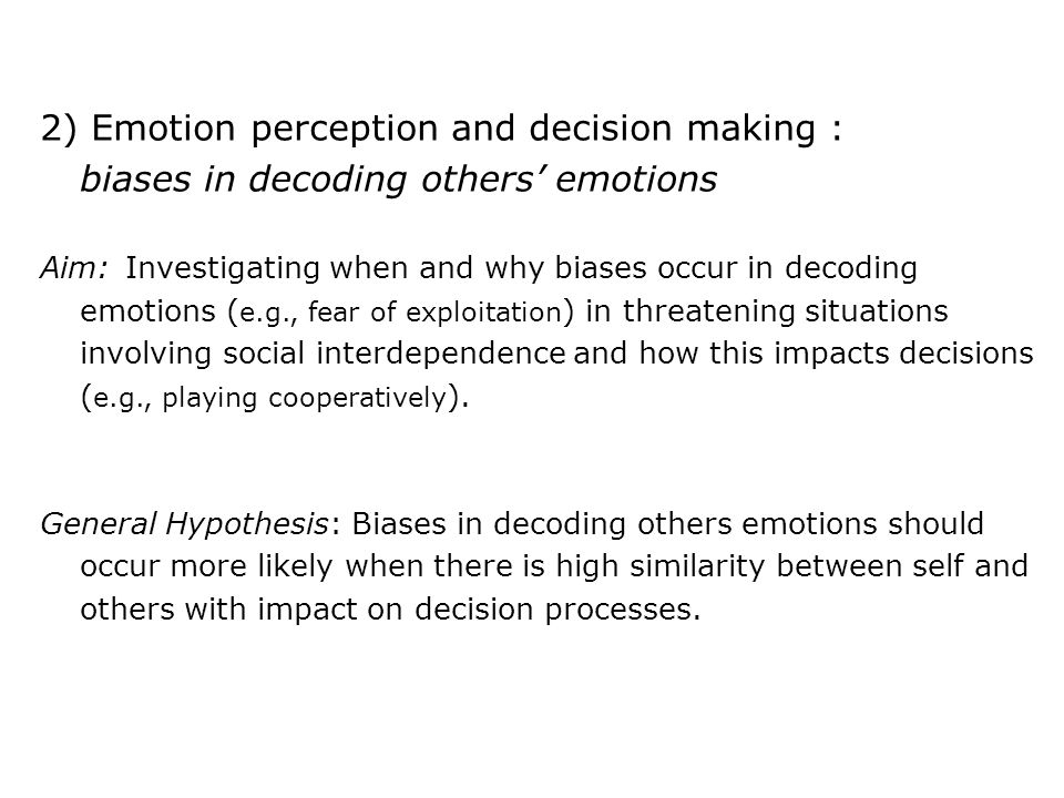 2) Emotion perception and decision making : biases in decoding others' emotions Aim: Investigating when and why biases occur in decoding emotions ( e.g., fear of exploitation ) in threatening situations involving social interdependence and how this impacts decisions ( e.g., playing cooperatively ).