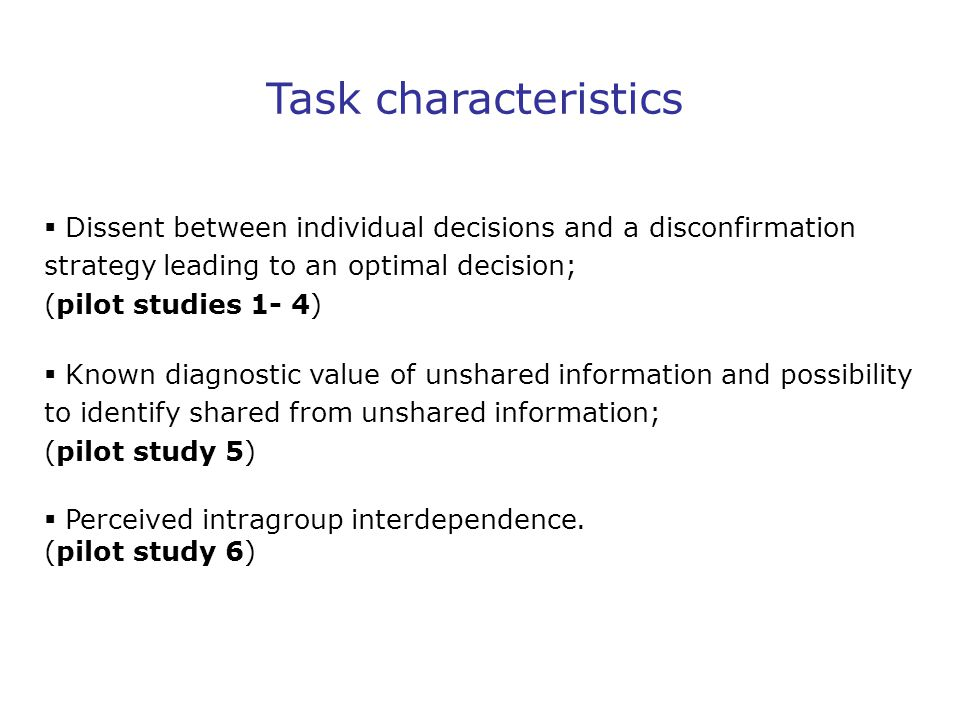 Task characteristics  Dissent between individual decisions and a disconfirmation strategy leading to an optimal decision; (pilot studies 1- 4)  Known diagnostic value of unshared information and possibility to identify shared from unshared information; (pilot study 5)  Perceived intragroup interdependence.