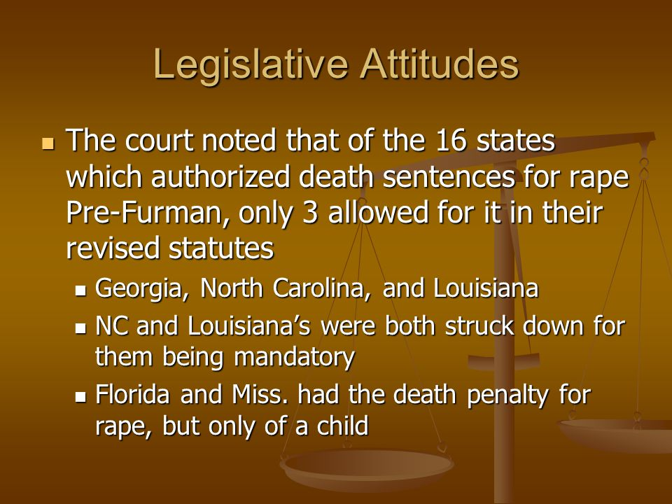 Legislative Attitudes The court noted that of the 16 states which authorized death sentences for rape Pre-Furman, only 3 allowed for it in their revised statutes The court noted that of the 16 states which authorized death sentences for rape Pre-Furman, only 3 allowed for it in their revised statutes Georgia, North Carolina, and Louisiana Georgia, North Carolina, and Louisiana NC and Louisiana's were both struck down for them being mandatory NC and Louisiana's were both struck down for them being mandatory Florida and Miss.