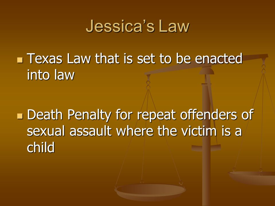 Jessica's Law Texas Law that is set to be enacted into law Texas Law that is set to be enacted into law Death Penalty for repeat offenders of sexual assault where the victim is a child Death Penalty for repeat offenders of sexual assault where the victim is a child