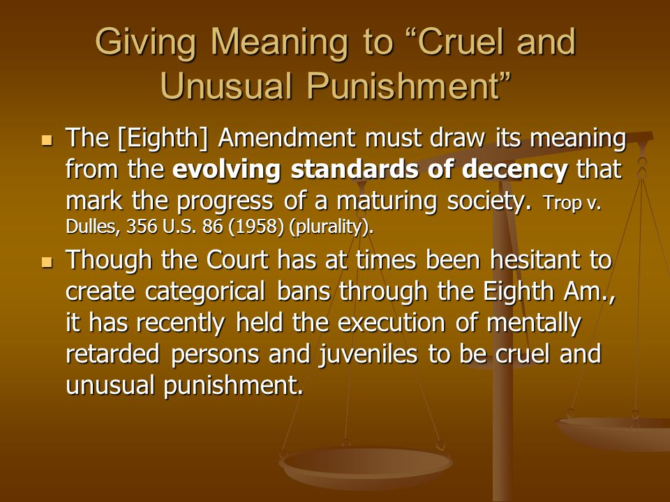 Giving Meaning to Cruel and Unusual Punishment The [Eighth] Amendment must draw its meaning from the evolving standards of decency that mark the progress of a maturing society.