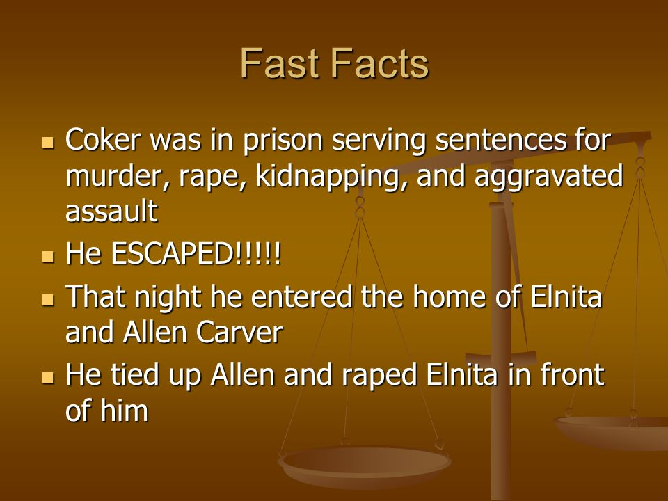 Fast Facts Coker was in prison serving sentences for murder, rape, kidnapping, and aggravated assault Coker was in prison serving sentences for murder, rape, kidnapping, and aggravated assault He ESCAPED!!!!.