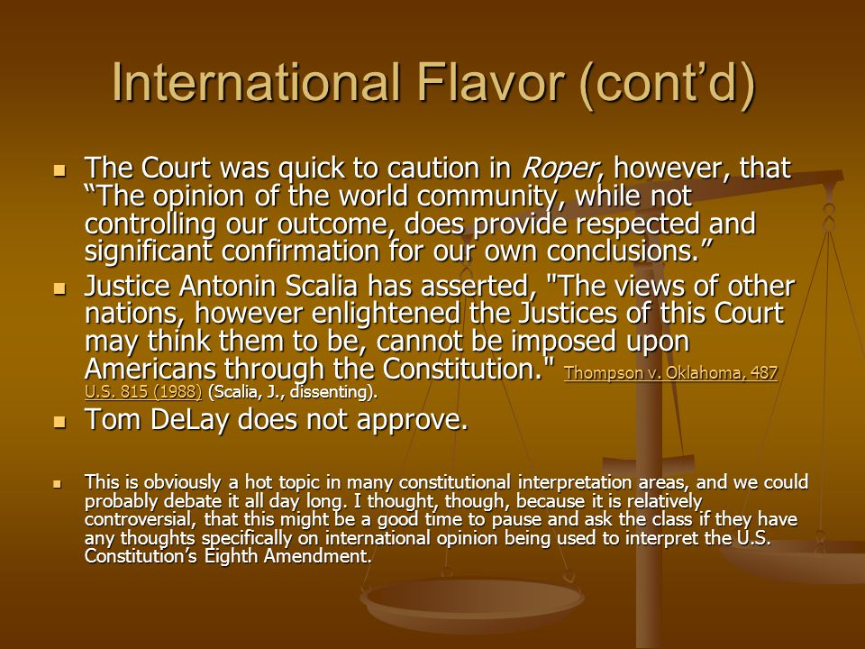 International Flavor (cont'd) The Court was quick to caution in Roper, however, that The opinion of the world community, while not controlling our outcome, does provide respected and significant confirmation for our own conclusions. The Court was quick to caution in Roper, however, that The opinion of the world community, while not controlling our outcome, does provide respected and significant confirmation for our own conclusions. Justice Antonin Scalia has asserted, The views of other nations, however enlightened the Justices of this Court may think them to be, cannot be imposed upon Americans through the Constitution. Thompson v.