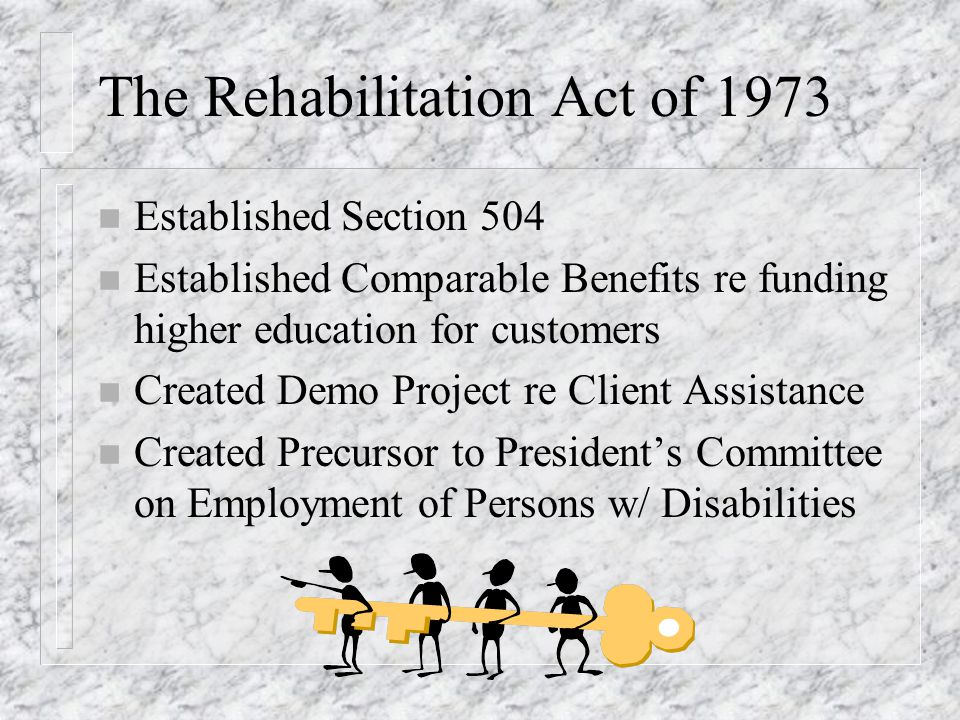 The Rehabilitation Act of 1973 n Established Section 504 n Established Comparable Benefits re funding higher education for customers n Created Demo Project re Client Assistance n Created Precursor to President's Committee on Employment of Persons w/ Disabilities