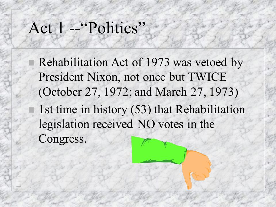 Act 1 -- Politics n Rehabilitation Act of 1973 was vetoed by President Nixon, not once but TWICE (October 27, 1972; and March 27, 1973) n 1st time in history (53) that Rehabilitation legislation received NO votes in the Congress.