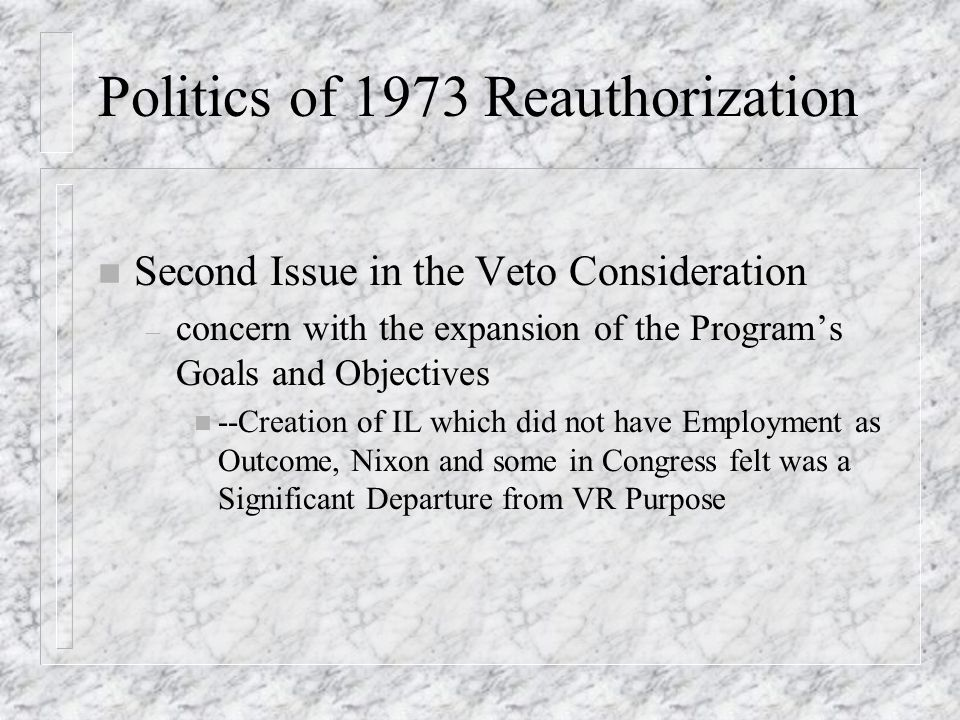Politics of 1973 Reauthorization n Second Issue in the Veto Consideration – concern with the expansion of the Program's Goals and Objectives n --Creation of IL which did not have Employment as Outcome, Nixon and some in Congress felt was a Significant Departure from VR Purpose