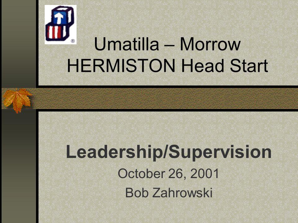 Umatilla – Morrow HERMISTON Head Start Leadership/Supervision October 26, 2001 Bob Zahrowski