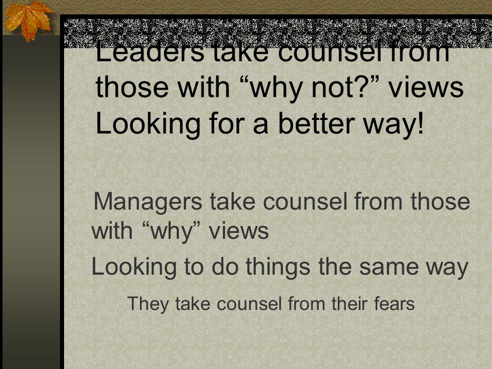 "Leaders take counsel from those with ""why not?"" views Looking for a better way! Managers take counsel from those with ""why"" views Looking to do things"