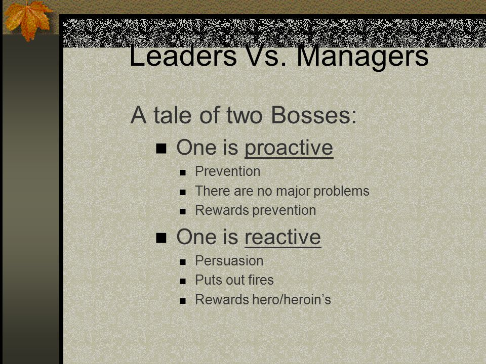 Leaders Vs. Managers A tale of two Bosses: One is proactive Prevention There are no major problems Rewards prevention One is reactive Persuasion Puts