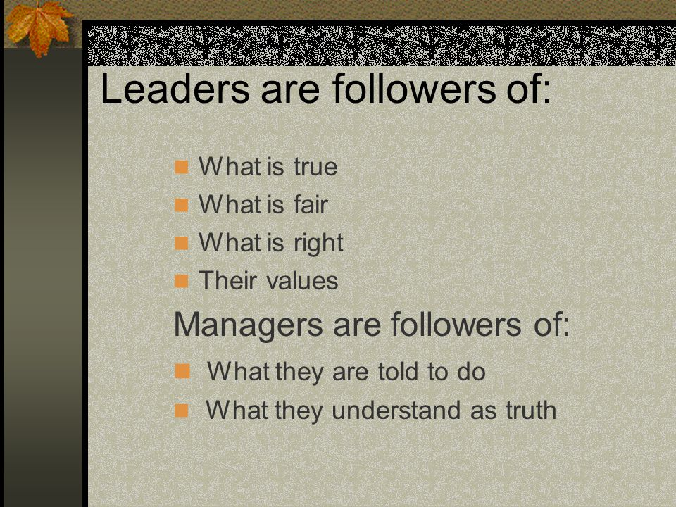 Leaders are followers of: What is true What is fair What is right Their values Managers are followers of: What they are told to do What they understan
