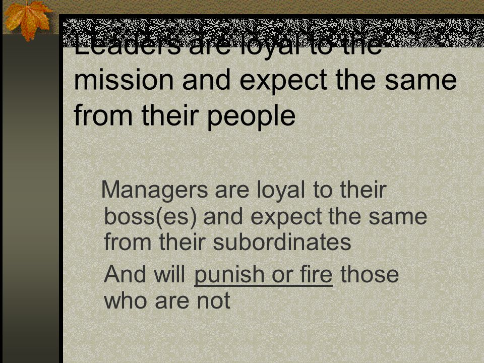 Leaders are loyal to the mission and expect the same from their people Managers are loyal to their boss(es) and expect the same from their subordinate