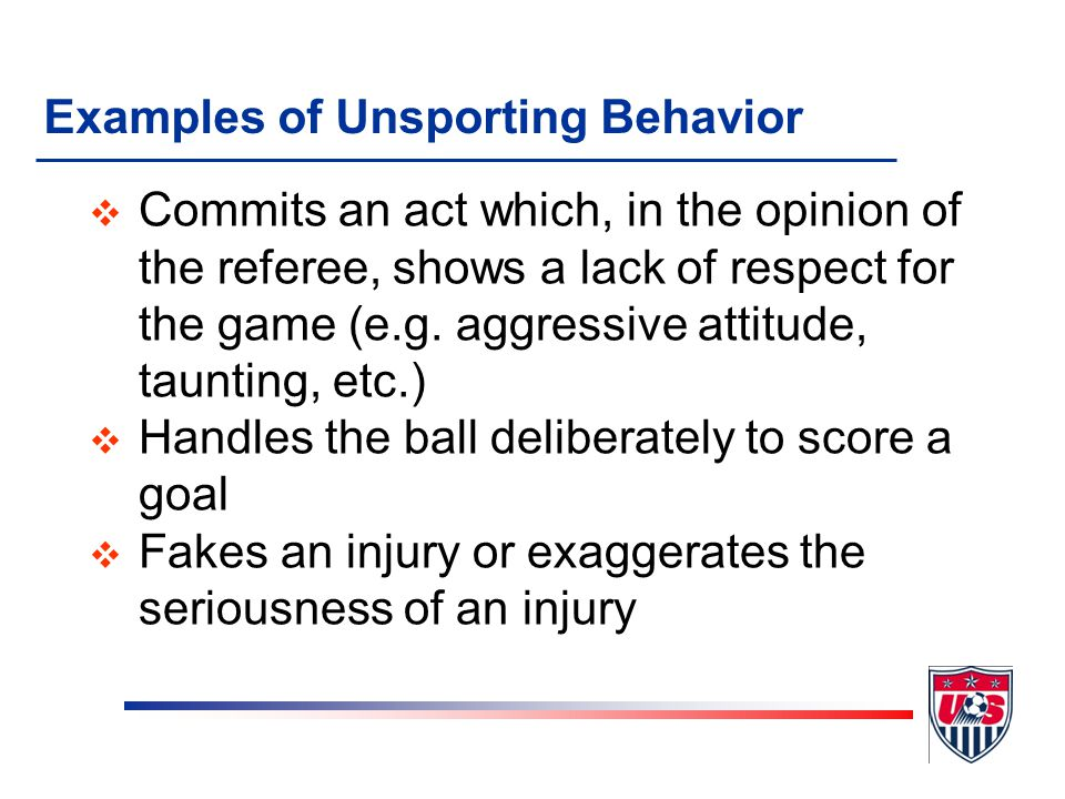 Examples of Unsporting Behavior v Commits a DFK foul in a reckless manner v Commits a DFK foul while tackling for the ball from behind without endange