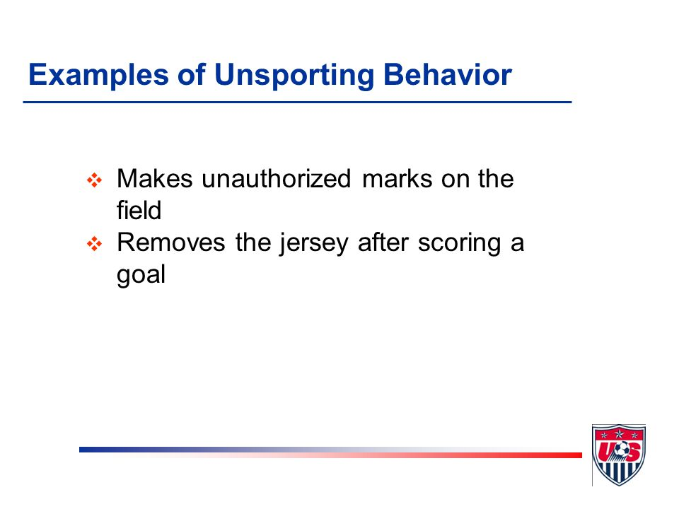 Examples of Unsporting Behavior v Changes jerseys with the goalkeeper during play or without the referee's permission (BOTH players must be cautioned