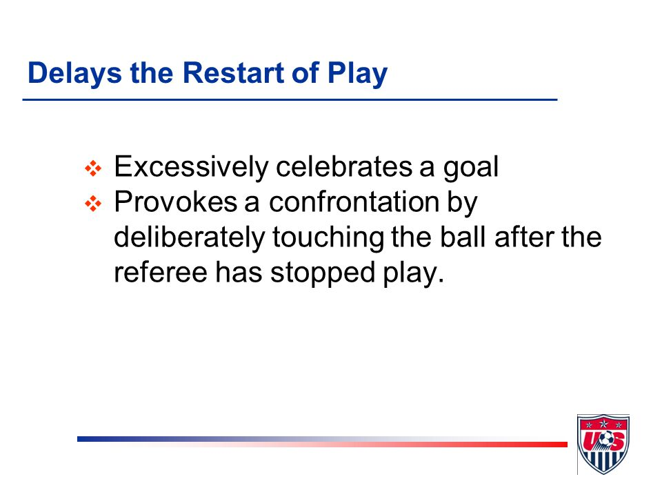 Delays the Restart of Play v Kicks or throws the ball away or holds the ball to prevent a free kick, throw-in or corner kick restart by an opponent v Fails to restart play after being so instructed by the referee v Fails to return to the field upon conclusion of the mid-game break, fails to perform a kick-off when signaled by the referee, or fails to be in a correct position for a kick-off