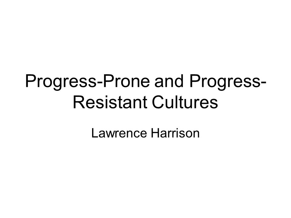 Progress-Prone and Progress- Resistant Cultures Lawrence Harrison