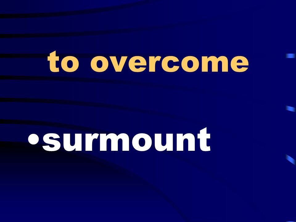 to overcome surmount