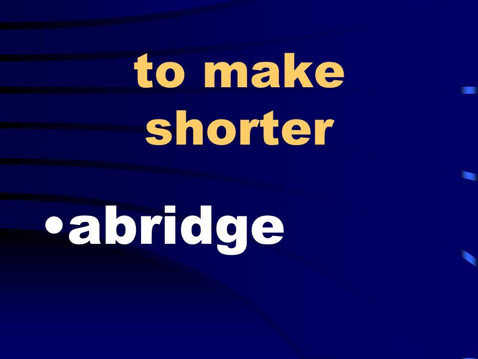to make shorter abridge