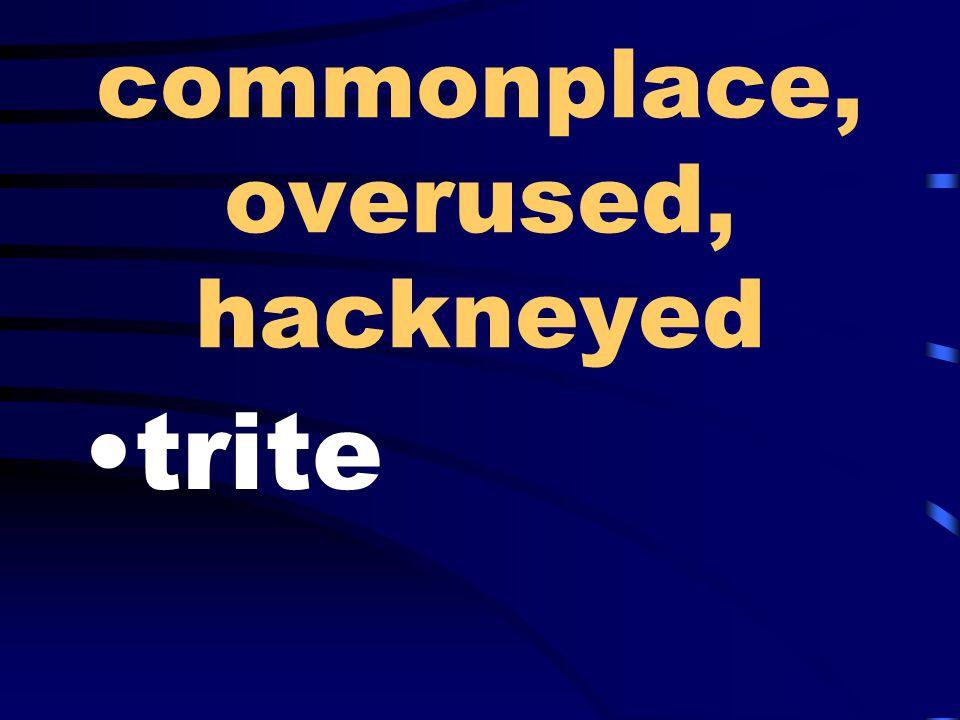 commonplace, overused, hackneyed trite
