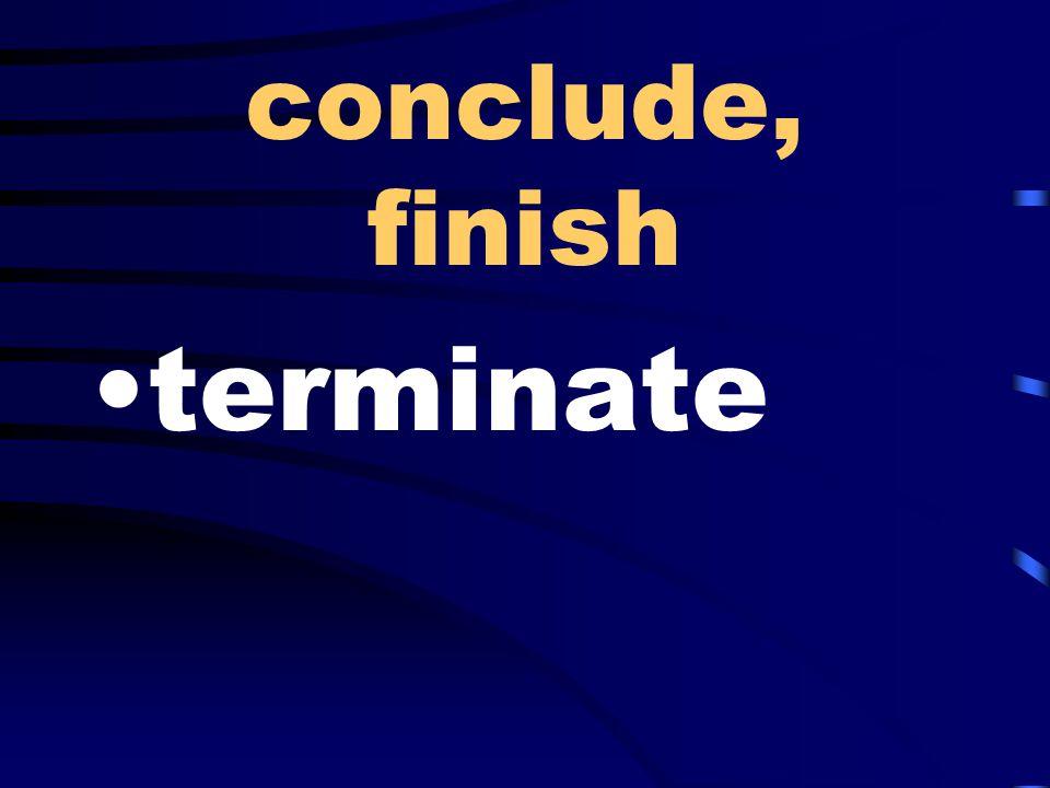 conclude, finish terminate